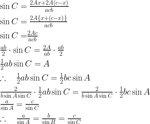 \\ \\ \sin { C } =\frac { 2Ax+2A\left( c-x \right) }{ acb } \\ \\ \sin { C } =\frac { 2A\left\{ x+\left( c-x \right) \right\} }{ acb } \\ \\ \sin { C= } \frac { 2Ac }{ acb } \\ \\ \frac { ab }{ 2 } \cdot \sin { C } =\frac { 2A }{ ab } \cdot \frac { ab }{ 2 } \\ \\ \frac { 1 }{ 2 } ab\sin { C } =A\\ \\ \therefore \quad \frac { 1 }{ 2 } ab\sin { C } =\frac { 1 }{ 2 } bc\sin { A } \\ \\ \frac { 2 }{ b\sin { A\sin { C } } } \cdot \frac { 1 }{ 2 } ab\sin { C } =\frac { 2 }{ b\sin { A\sin { C } } } \cdot \frac { 1 }{ 2 } bc\sin { A } \\ \\ \frac { a }{ \sin { A } } =\frac { c }{ \sin { C } } \\ \\ \therefore \quad \frac { a }{ \sin { A } } =\frac { b }{ \sin { B } } =\frac { c }{ \sin { C } }