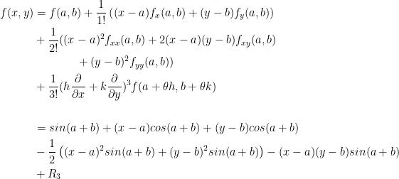 \begin{aligned}    f(x,y) &= f(a,b) + \frac{1} {1!} \left((x-a)f_x(a,b) + (y-b)f_y(a,b) \right) \\         &+ \frac{1}{2!} ((x-a)^2 f_{xx}(a,b) + 2(x-a)(y-b)f_{xy}(a,b) \\         &{}~~~~~~~~~~~+ (y-b)^2 f_{yy}(a,b) )\\         &+ \frac{1}{3!} ( h\frac{\partial}{\partial x}+k\frac{\partial}{\partial y} )^{3}f(a+\theta h,b+\theta k)\\         \\         &=sin(a+b)+(x-a)cos(a+b)+(y-b)cos(a+b)\\ &-\frac{1}{2}\left( (x-a)^2 sin(a+b)+(y-b)^2 sin(a+b)\right)-(x-a)(y-b)sin(a+b)\\ &+R_3 \end{aligned}