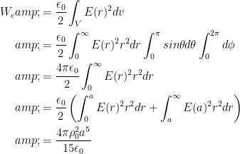 \begin{aligned}W_{e} &= \frac{\epsilon_{0}}{2} \int_{V} E(r)^{2} dv\\&=\frac{\epsilon_{0}}{2} \int_{0}^{\infty} E(r)^{2}r^2 dr \int_{0}^{\pi} sin\theta d\theta \int_{0}^{2\pi} d\phi\\&=\frac{4 \pi \epsilon_{0}}{2} \int_{0}^{\infty} E(r)^{2}r^2 dr\\&= \frac{\epsilon_{0}}{2} \left( \int_{0}^{a} E(r)^{2}r^2 dr + \int_{a}^{\infty} E(a)^{2}r^2 dr \right)\\&= \frac{4\pi \rho_{0}^2 a^5}{15\epsilon_{0}}\end{aligned}