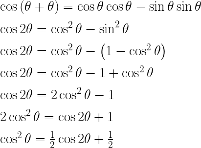 \cos { \left( \theta +\theta  \right)  } =\cos { \theta  } \cos { \theta  } -\sin { \theta  } \sin { \theta  } \\ \\ \cos { 2\theta  } =\cos ^{ 2 }{ \theta  } -\sin ^{ 2 }{ \theta  } \\ \\ \cos { 2\theta  } =\cos ^{ 2 }{ \theta  } -\left( 1-\cos ^{ 2 }{ \theta  }  \right) \\ \\ \cos { 2\theta  } =\cos ^{ 2 }{ \theta  } -1+\cos ^{ 2 }{ \theta  } \\ \\ \cos { 2\theta  } =2\cos ^{ 2 }{ \theta  } -1\\ \\ 2\cos ^{ 2 }{ \theta  } =\cos { 2\theta  } +1\\ \\ \cos ^{ 2 }{ \theta  } =\frac { 1 }{ 2 } \cos { 2\theta  } +\frac { 1 }{ 2 }