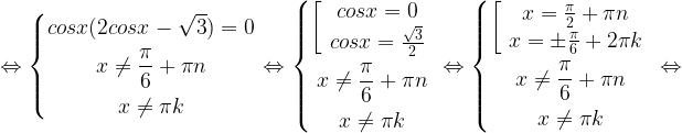 \displaystyle \Leftrightarrow \left\{\begin{gathered}cosx(2cosx-\sqrt{3})=0 \\ x\ne \frac{\pi}{6} +\pi n \\x\ne \pi k \end{gathered}\right. \Leftrightarrow \left\{\begin{gathered}\left[ \begin{array}{ccc} cos x=0 \\ cosx=\frac{\sqrt3}{2} \\ \end{array} \right. \\ x \ne \frac{\pi}{6}+\pi n \\ x\ne \pi k \end{gathered}\right.\Leftrightarrow \left\{\begin{gathered}\left[ \begin{array}{ccc} x=\frac{\pi}{2}+\pi n \\ x=\pm \frac{\pi}{6}+2\pi k \\ \end{array} \right. \\ x \ne \frac{\pi}{6}+\pi n \\ x\ne \pi k \end{gathered}\right. \Leftrightarrow