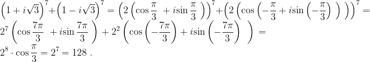 \displaystyle \displaystyle {\left(1+i\sqrt{3}\right)}^7+{\left(1-i\sqrt{3}\right)}^7={\left(2\left({\cos \frac{\pi }{3}\ }+i{\sin \frac{\pi }{3}\ }\right)\right)}^7+{\left(2\left({\cos \left(-\frac{\pi }{3}+i{\sin \left(-\frac{\pi }{3}\right)\ }\right)\ }\right)\right)}^7=2^7\left({\cos \frac{7\pi }{3}\ }+i{\sin \frac{7\pi }{3}\ }\right)+2^2\left({\cos \left(-\frac{7\pi }{3}\right)+i{\sin \left(-\frac{7\pi }{3}\right)\ }\ }\right)=2^8\cdot {\cos \frac{\pi }{3}=2^7=128\ }.