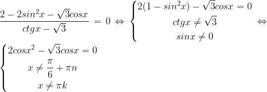 \displaystyle \frac{2-2 sin^2x- \sqrt3 cosx }{ctgx- \sqrt3} =0 \Leftrightarrow \left\{\begin{gathered}2(1-sin^2x )- \sqrt3 cosx=0 \\ ctgx \ne \sqrt3 \\ sinx \ne 0 \end{gathered}\right. \Leftrightarrow \left\{\begin{gathered}2cosx^2- \sqrt3 cosx=0 \\ x \ne \frac{\pi}{6}+ \pi n \\ x\ne \pi k \end{gathered}\right.