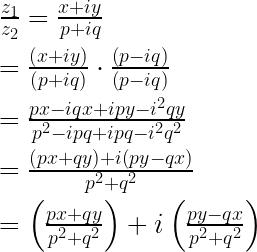 \frac { { z }_{ 1 } }{ { z }_{ 2 } } =\frac { x+iy }{ p+iq } \\ \\ =\frac { \left( x+iy \right) }{ \left( p+iq \right) } \cdot \frac { \left( p-iq \right) }{ \left( p-iq \right) } \\ \\ =\frac { px-iqx+ipy-{ i }^{ 2 }qy }{ { p }^{ 2 }-ipq+ipq-{ i }^{ 2 }{ q }^{ 2 } } \\ \\ =\frac { \left( px+qy \right) +i\left( py-qx \right) }{ { p }^{ 2 }+{ q }^{ 2 } } \\ \\ =\left( \frac { px+qy }{ { p }^{ 2 }+{ q }^{ 2 } } \right) +i\left( \frac { py-qx }{ { p }^{ 2 }+{ q }^{ 2 } } \right)