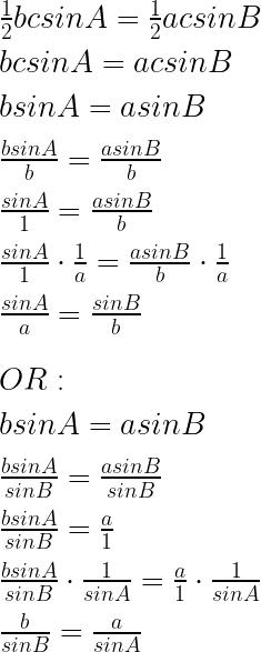 \frac { 1 }{ 2 } bcsinA=\frac { 1 }{ 2 } acsinB\\ \\ bcsinA=acsinB\\ \\ bsinA=asinB\\ \\ \frac { bsinA }{ b } =\frac { asinB }{ b } \\ \\ \frac { sinA }{ 1 } =\frac { asinB }{ b } \\ \\ \frac { sinA }{ 1 } \cdot \frac { 1 }{ a } =\frac { asinB }{ b } \cdot \frac { 1 }{ a } \\ \\ \frac { sinA }{ a } =\frac { sinB }{ b } \\ \\ \\ OR:\\ \\ bsinA=asinB\\ \\ \frac { bsinA }{ sinB } =\frac { asinB }{ sinB } \\ \\ \frac { bsinA }{ sinB } =\frac { a }{ 1 } \\ \\ \frac { bsinA }{ sinB } \cdot \frac { 1 }{ sinA } =\frac { a }{ 1 } \cdot \frac { 1 }{ sinA } \\ \\ \frac { b }{ sinB } =\frac { a }{ sinA }