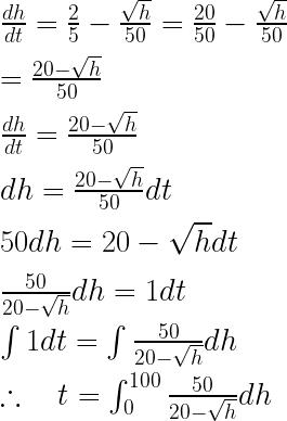 \frac { dh }{ dt } =\frac { 2 }{ 5 } -\frac { \sqrt { h } }{ 50 } =\frac { 20 }{ 50 } -\frac { \sqrt { h } }{ 50 } \\ \\ =\frac { 20-\sqrt { h } }{ 50 } \\ \\ \frac { dh }{ dt } =\frac { 20-\sqrt { h } }{ 50 } \\ \\ dh=\frac { 20-\sqrt { h } }{ 50 } dt\\ \\ 50dh=20-\sqrt { h } dt\\ \\ \frac { 50 }{ 20-\sqrt { h } } dh=1dt\\ \\ \int { 1dt=\int { \frac { 50 }{ 20-\sqrt { h } } } } dh\\ \\ \therefore \quad t=\int _{ 0 }^{ 100 }{ \frac { 50 }{ 20-\sqrt { h } } } dh\\ \\