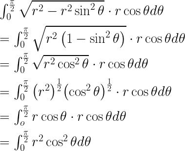 \int _{ 0 }^{ \frac { \pi  }{ 2 }  }{ \sqrt { { r }^{ 2 }-{ { r }^{ 2 }\sin ^{ 2 }{ \theta  }  } }  } \cdot r\cos { \theta  } d\theta \\ \\ =\int _{ 0 }^{ \frac { \pi  }{ 2 }  }{ \sqrt { { r }^{ 2 }\left( 1-\sin ^{ 2 }{ \theta  }  \right)  }  } \cdot r\cos { \theta  } d\theta \\ \\ =\int _{ 0 }^{ \frac { \pi  }{ 2 }  }{ \sqrt { { r }^{ 2 }\cos ^{ 2 }{ \theta  }  }  } \cdot r\cos { \theta  } d\theta \\ \\ =\int _{ 0 }^{ \frac { \pi  }{ 2 }  }{ { \left( { r }^{ 2 } \right)  }^{ \frac { 1 }{ 2 }  } } { \left( \cos ^{ 2 }{ \theta  }  \right)  }^{ \frac { 1 }{ 2 }  }\cdot r\cos { \theta  } d\theta \\ \\ =\int _{ o }^{ \frac { \pi  }{ 2 }  }{ r\cos { \theta  }  } \cdot r\cos { \theta  } d\theta \\ \\ =\int _{ 0 }^{ \frac { \pi  }{ 2 }  }{ { r }^{ 2 } } \cos ^{ 2 }{ \theta  } d\theta