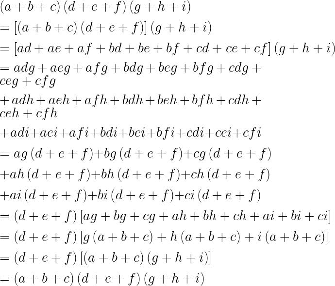 \left( a+b+c \right) \left( d+e+f \right) \left( g+h+i \right) \\ \\ =\left[ \left( a+b+c \right) \left( d+e+f \right)  \right] \left( g+h+i \right) \\ \\ =\left[ ad+ae+af+bd+be+bf+cd+ce+cf \right] \left( g+h+i \right) \\ \\ =adg+aeg+afg+bdg+beg+bfg+cdg+ceg+cfg\\ \\ +adh+aeh+afh+bdh+beh+bfh+cdh+ceh+cfh\\ \\ +adi+aei+afi+bdi+bei+bfi+cdi+cei+cfi\\ \\ =ag\left( d+e+f \right) +bg\left( d+e+f \right) +cg\left( d+e+f \right) \\ \\ +ah\left( d+e+f \right) +bh\left( d+e+f \right) +ch\left( d+e+f \right) \\ \\ +ai\left( d+e+f \right) +bi\left( d+e+f \right) +ci\left( d+e+f \right) \\ \\ =\left( d+e+f \right) \left[ ag+bg+cg+ah+bh+ch+ai+bi+ci \right] \\ \\ =\left( d+e+f \right) \left[ g\left( a+b+c \right) +h\left( a+b+c \right) +i\left( a+b+c \right)  \right] \\ \\ =\left( d+e+f \right) \left[ \left( a+b+c \right) \left( g+h+i \right)  \right] \\ \\ =\left( a+b+c \right) \left( d+e+f \right) \left( g+h+i \right)