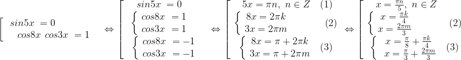 \left[\ \begin{array}{c}{sin 5x\ }=0\ \ \ \ \ \ \ \ \ \ \ \ \ \\{cos 8x\ }{cos 3x\ }=1 \end{array}\right.\Leftrightarrow \left[ \begin{array}{c}{\ sin 5x\ }=0\ \ \ \ \ \\\begin{array}{c}\left\{ \begin{array}{c}{cos 8x\ }=1 \\{cos 3x\ }=1 \end{array}\right.\ \ \ \\\left\{ \begin{array}{c}{cos 8x\ }=-1 \\{cos 3x\ }=-1 \end{array}\right. \end{array}\end{array}\right.\Leftrightarrow \left[ \begin{array}{c}\ 5x=\pi n,\ n\in Z\ \ \ (1) \\\left\{ \begin{array}{c}8x=2\pi k \\3x=2 \pi m \end{array}\ \ \ \ \ \ \ \ \ \ \left(2\right)\right. \\\left\{ \begin{array}{c}8x=\pi+2\pi k \\3x=\pi+2\pi m \end{array}\ \ (3)\right. \end{array}\Leftrightarrow \right.\left[ \begin{array}{c}\ x=\frac{\pi n}{5},\ n\in Z\ \ \ \ \ \ \\\left\{ \begin{array}{c}x=\frac{\pi k}{4} \\x=\frac{2 \pi m}{3} \end{array}\ \ \ \ \ \ \ \ \ \ \left(2\right)\right. \\\left\{ \begin{array}{c}x=\frac{\pi}{8}+\frac{\pi k}{4} \\\ x=\frac{\pi}{3}+\frac{2 \pi m}{3} \end{array}\ \ (3)\right. \end{array}\right.