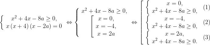 \left\{ \begin{array}{c}x^2+4x-8a\geq 0, \\x\left(x+4\right)\left(x-2a\right)=0 \end{array}\right.\Leftrightarrow \left\{ \begin{array}{c}x^2+4x-8a\geq 0, \\\left[ \begin{array}{c}x=0, \\x=-4, \\x=2a \end{array}\right. \end{array}\right.\Leftrightarrow \left[ \begin{array}{c}\left\{ \begin{array}{c}x=0, \\x^2+4x-8a\geq 0, \end{array}\right. \ \left(1\right) \\\left\{ \begin{array}{c}x=-4, \\x^2+4x-8a\geq 0, \end{array}\right. \ \left(2\right) \\\left\{ \begin{array}{c}x=2a, \\x^2+4x-8a\geq 0. \end{array}\right. \ \left(3\right) \end{array}\right.