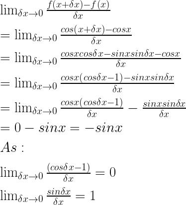 \lim _{ \delta x\rightarrow 0 }{ \frac { f\left( x+\delta x \right) -f\left( x \right) }{ \delta x } } \\ \\ =\lim _{ \delta x\rightarrow 0 }{ \frac { cos\left( x+\delta x \right) -cosx }{ \delta x } } \\ \\ =\lim _{ \delta x\rightarrow 0 }{ \frac { cosxcos\delta x-sinxsin\delta x-cosx }{ \delta x } } \\ \\ =\lim _{ \delta x\rightarrow 0 }{ \frac { cosx\left( cos\delta x-1 \right) -sinxsin\delta x }{ \delta x } } \\ \\ =\lim _{ \delta x\rightarrow 0 }{ \frac { cosx\left( cos\delta x-1 \right) }{ \delta x } } -\frac { sinxsin\delta x }{ \delta x } \\ \\ =0-sinx=-sinx\\ \\ As:\\ \\ \lim _{ \delta x\rightarrow 0 }{ \frac { \left( cos\delta x-1 \right) }{ \delta x } } =0\\ \\ \lim _{ \delta x\rightarrow 0 }{ \frac { sin\delta x }{ \delta x } } =1