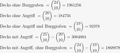 \mbox{ Decks ohne Burggraben } = \displaystyle {24 \choose 10} = 1961256 \\ \mbox{ Decks ohne Angriff } = \displaystyle {20 \choose 10} = 184756 \\ \mbox{ Decks ohne Angriff und Burggraben } = \displaystyle {19 \choose 10} = 92378 \\ \mbox{ Decks mit Angriff } = \displaystyle {25 \choose 10} - \displaystyle {20 \choose 10} = 3084004 \\ \mbox{ Decks mit Angriff, ohne Burggraben } = \displaystyle {24 \choose 10} - \displaystyle {19 \choose 10} = 1868878