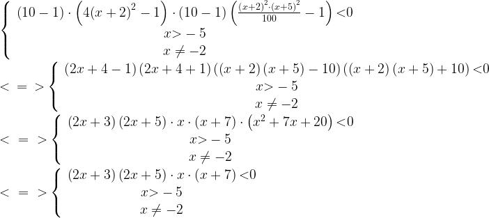 \newline \left\{ \begin{array}{c}\left(10-1\right)\cdot \left(4{\left(x+2\right)}^2-1\right)\cdot \left(10-1\right)\left(\frac{{\left(x+2\right)}^2\cdot {\left(x+5\right)}^2}{100}-1\right) \textless 0 \\x \textgreater -5 \\x\ne -2 \end{array}\right.\newline \textless \ =\ \textgreater \left\{ \begin{array}{c}\left(2x+4-1\right)\left(2x+4+1\right)\left(\left(x+2\right)\left(x+5\right)-10\right)\left(\left(x+2\right)\left(x+5\right)+10\right) \textless 0 \\x \textgreater -5 \\x\ne -2 \end{array}\right.\newline\textless \ =\ \textgreater \left\{ \begin{array}{c}\left(2x+3\right)\left(2x+5\right)\cdot x\cdot \left(x+7\right)\cdot \left(x^2+7x+20\right) \textless 0 \\x \textgreater -5 \\x\ne -2 \end{array}\right.\newline \textless \ =\ \textgreater \left\{ \begin{array}{c}\left(2x+3\right)\left(2x+5\right)\cdot x\cdot \left(x+7\right) \textless 0 \\x \textgreater -5 \\x\ne -2 \end{array}\right.
