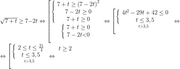 \newline \sqrt{7+t}\ge 7-2t \Leftrightarrow \left[\genfrac{}{}{0pt}{}{\left\{ \begin{array}{c}7+t\ge {\left(7-2t\right)}^2 \\\begin{array}{c}7-2t\ge 0 \\7+t\ge 0 \end{array}\end{array}\right.}{\left\{ \begin{array}{c}7+t\ge 0 \\7-2t \textless 0 \end{array}\right.}\Leftrightarrow \left[\genfrac{}{}{0pt}{}{\left\{ \begin{array}{c}{4t}^2-29t+42\le 0 \\t\le 3,5 \end{array}\right.}{t \textgreater 3,5}\right.\right.\Leftrightarrow \newline \Leftrightarrow \left[\genfrac{}{}{0pt}{}{\left\{ \begin{array}{c}2\le t\le \frac{21}{4} \\t\le 3,5 \end{array}\right.}{t \textgreater 3,5}\right.\Leftrightarrow \begin{array}{c}t\ge 2 \\\ \\\ \end{array}