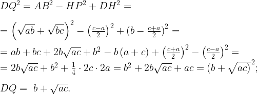 \newline {DQ}^2={AB}^2-{HP}^2+{DH}^2=\newline \,\newline {=\left(\sqrt{ab}+\sqrt{bc}\right)}^2-{\left(\frac{c-a}{2}\right)}^2+(b-{\frac{c+a}{2})}^2=\newline \,\newline =ab+bc+2b\sqrt{ac}+b^2-b\left(a+c\right)+{\left(\frac{c+a}{2}\right)}^2-{\left(\frac{c-a}{2}\right)}^2=\newline =2b\sqrt{ac}+b^2+\frac{1}{4}\cdot 2c\cdot 2a= b^2+2b\sqrt{ac}+ac={(b+\sqrt{ac)}}^2;\newline \,\newline DQ=\ b+\sqrt{ac}.