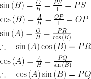 \sin { \left( B \right)  } =\frac { O }{ H } =\frac { PS }{ 1 } =PS\\ \\ \cos { \left( B \right)  } =\frac { A }{ H } =\frac { OP }{ 1 } =OP\\ \\ \sin { \left( A \right)  } =\frac { O }{ H } =\frac { PR }{ \cos { \left( B \right)  }  } \quad \\ \\ \therefore \quad \sin { \left( A \right)  } \cos { \left( B \right)  } =PR\\ \\ \cos { \left( A \right)  } =\frac { A }{ H } =\frac { PQ }{ \sin { \left( B \right)  }  } \\ \\ \therefore \quad \cos { \left( A \right)  } \sin { \left( B \right)  } =PQ
