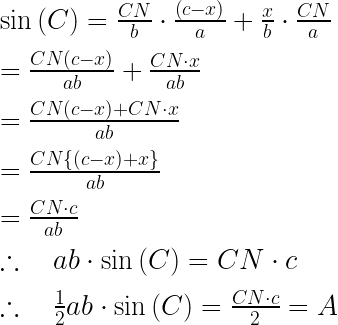 \sin { \left( C \right) =\frac { CN }{ b } \cdot \frac { \left( c-x \right) }{ a } +\frac { x }{ b } \cdot \frac { CN }{ a } } \\ \\ =\frac { CN\left( c-x \right) }{ ab } +\frac { CN\cdot x }{ ab } \\ \\ =\frac { CN\left( c-x \right) +CN\cdot x }{ ab } \\ \\ =\frac { CN\left\{ \left( c-x \right) +x \right\} }{ ab } \\ \\ =\frac { CN\cdot c }{ ab } \\ \\ \therefore \quad ab\cdot \sin { \left( C \right) =CN\cdot c } \\ \\ \therefore \quad \frac { 1 }{ 2 } ab\cdot \sin { \left( C \right) =\frac { CN\cdot c }{ 2 } =A }