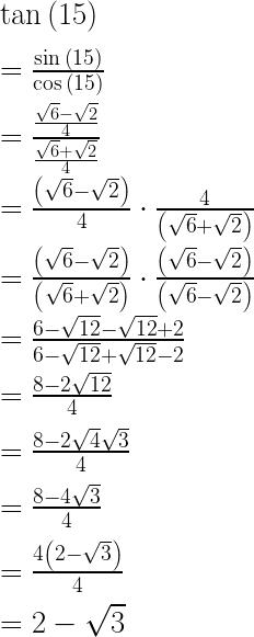 \tan { \left( 15 \right) } \\ \\ =\frac { \sin { \left( 15 \right) } }{ \cos { \left( 15 \right) } } \\ \\ =\frac { \frac { \sqrt { 6 } -\sqrt { 2 } }{ 4 } }{ \frac { \sqrt { 6 } +\sqrt { 2 } }{ 4 } } \\ \\ =\frac { \left( \sqrt { 6 } -\sqrt { 2 } \right) }{ 4 } \cdot \frac { 4 }{ \left( \sqrt { 6 } +\sqrt { 2 } \right) } \\ \\ =\frac { \left( \sqrt { 6 } -\sqrt { 2 } \right) }{ \left( \sqrt { 6 } +\sqrt { 2 } \right) } \cdot \frac { \left( \sqrt { 6 } -\sqrt { 2 } \right) }{ \left( \sqrt { 6 } -\sqrt { 2 } \right) } \\ \\ =\frac { 6-\sqrt { 12 } -\sqrt { 12 } +2 }{ 6-\sqrt { 12 } +\sqrt { 12 } -2 } \\ \\ =\frac { 8-2\sqrt { 12 } }{ 4 } \\ \\ =\frac { 8-2\sqrt { 4 } \sqrt { 3 } }{ 4 } \\ \\ =\frac { 8-4\sqrt { 3 } }{ 4 } \\ \\ =\frac { 4\left( 2-\sqrt { 3 } \right) }{ 4 } \\ \\ =2-\sqrt { 3 }