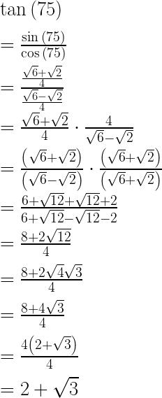 \tan { \left( 75 \right) } \\ \\ =\frac { \sin { \left( 75 \right) } }{ \cos { \left( 75 \right) } } \\ \\ =\frac { \frac { \sqrt { 6 } +\sqrt { 2 } }{ 4 } }{ \frac { \sqrt { 6 } -\sqrt { 2 } }{ 4 } } \\ \\ =\frac { \sqrt { 6 } +\sqrt { 2 } }{ 4 } \cdot \frac { 4 }{ \sqrt { 6 } -\sqrt { 2 } } \\ \\ =\frac { \left( \sqrt { 6 } +\sqrt { 2 } \right) }{ \left( \sqrt { 6 } -\sqrt { 2 } \right) } \cdot \frac { \left( \sqrt { 6 } +\sqrt { 2 } \right) }{ \left( \sqrt { 6 } +\sqrt { 2 } \right) } \\ \\ =\frac { 6+\sqrt { 12 } +\sqrt { 12 } +2 }{ 6+\sqrt { 12 } -\sqrt { 12 } -2 } \\ \\ =\frac { 8+2\sqrt { 12 } }{ 4 } \\ \\ =\frac { 8+2\sqrt { 4 } \sqrt { 3 } }{ 4 } \\ \\ =\frac { 8+4\sqrt { 3 } }{ 4 } \\ \\ =\frac { 4\left( 2+\sqrt { 3 } \right) }{ 4 } \\ \\ =2+\sqrt { 3 }