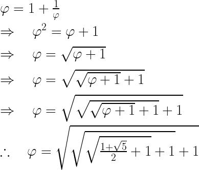 \varphi =1+\frac { 1 }{ \varphi } \\ \\ { \Rightarrow \quad \varphi }^{ 2 }=\varphi +1\\ \\ \Rightarrow \quad \varphi =\sqrt { \varphi +1 } \\ \\ \Rightarrow \quad \varphi =\sqrt { \sqrt { \varphi +1 } +1 } \\ \\ \Rightarrow \quad \varphi =\sqrt { \sqrt { \sqrt { \varphi +1 } +1 } +1 } \\ \\ \therefore \quad \varphi =\sqrt { \sqrt { \sqrt { \frac { 1+\sqrt { 5 } }{ 2 } +1 } +1 } +1 } \\ \\
