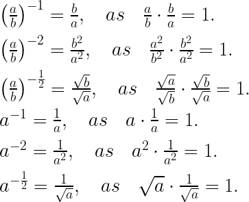 { \left( \frac { a }{ b } \right) }^{ -1 }=\frac { b }{ a } ,\quad as\quad \frac { a }{ b } \cdot \frac { b }{ a } =1.\\ \\ { \left( \frac { a }{ b } \right) }^{ -2 }=\frac { { b }^{ 2 } }{ { a }^{ 2 } } ,\quad as\quad \frac { { a }^{ 2 } }{ { b }^{ 2 } } \cdot \frac { { b }^{ 2 } }{ { a }^{ 2 } } =1.\\ \\ { \left( \frac { a }{ b } \right) }^{ -\frac { 1 }{ 2 } }=\frac { \sqrt { b } }{ \sqrt { a } } ,\quad as\quad \frac { \sqrt { a } }{ \sqrt { b } } \cdot \frac { \sqrt { b } }{ \sqrt { a } } =1.\\ \\ { a }^{ -1 }=\frac { 1 }{ a } ,\quad as\quad a\cdot \frac { 1 }{ a } =1.\\ \\ { a }^{ -2 }=\frac { 1 }{ { a }^{ 2 } } ,\quad as\quad { a }^{ 2 }\cdot \frac { 1 }{ { a }^{ 2 } } =1.\\ \\ { a }^{ -\frac { 1 }{ 2 } }=\frac { 1 }{ \sqrt { a } } ,\quad as\quad \sqrt { a } \cdot \frac { 1 }{ \sqrt { a } } =1.