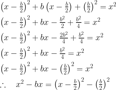 { \left( x-\frac { b }{ 2 } \right) }^{ 2 }+b\left( x-\frac { b }{ 2 } \right) +{ \left( \frac { b }{ 2 } \right) }^{ 2 }={ x }^{ 2 }\\ \\ { \left( x-\frac { b }{ 2 } \right) }^{ 2 }+bx-\frac { { b }^{ 2 } }{ 2 } +\frac { { b }^{ 2 } }{ 4 } ={ x }^{ 2 }\\ \\ { \left( x-\frac { b }{ 2 } \right) }^{ 2 }+bx-\frac { 2{ b }^{ 2 } }{ 4 } +\frac { { b }^{ 2 } }{ 4 } ={ x }^{ 2 }\\ \\ { \left( x-\frac { b }{ 2 } \right) }^{ 2 }+bx-\frac { { b }^{ 2 } }{ 4 } ={ x }^{ 2 }\\ \\ { \left( x-\frac { b }{ 2 } \right) }^{ 2 }+bx-{ \left( \frac { b }{ 2 } \right) }^{ 2 }={ x }^{ 2 }\\ \\ \therefore \quad { x }^{ 2 }-bx={ \left( x-\frac { b }{ 2 } \right) }^{ 2 }-{ \left( \frac { b }{ 2 } \right) }^{ 2 }