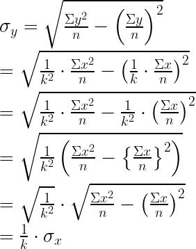 { \sigma }_{ y }=\sqrt { \frac { \Sigma { y }^{ 2 } }{ n } -{ \left( \frac { \Sigma y }{ n } \right) }^{ 2 } } \\ \\ =\sqrt { \frac { 1 }{ { k }^{ 2 } } \cdot \frac { \Sigma { x }^{ 2 } }{ n } -{ \left( \frac { 1 }{ k } \cdot \frac { \Sigma x }{ n } \right) }^{ 2 } } \\ \\ =\sqrt { \frac { 1 }{ { k }^{ 2 } } \cdot \frac { \Sigma { x }^{ 2 } }{ n } -\frac { 1 }{ { k }^{ 2 } } \cdot { \left( \frac { \Sigma x }{ n } \right) }^{ 2 } } \\ \\ =\sqrt { \frac { 1 }{ { k }^{ 2 } } \left( \frac { \Sigma { x }^{ 2 } }{ n } -{ \left\{ \frac { \Sigma x }{ n } \right\} }^{ 2 } \right) } \\ \\ =\sqrt { \frac { 1 }{ { k }^{ 2 } } } \cdot \sqrt { \frac { \Sigma { x }^{ 2 } }{ n } -{ \left( \frac { \Sigma x }{ n } \right) }^{ 2 } } \\ \\ =\frac { 1 }{ k } \cdot { \sigma }_{ x }\\