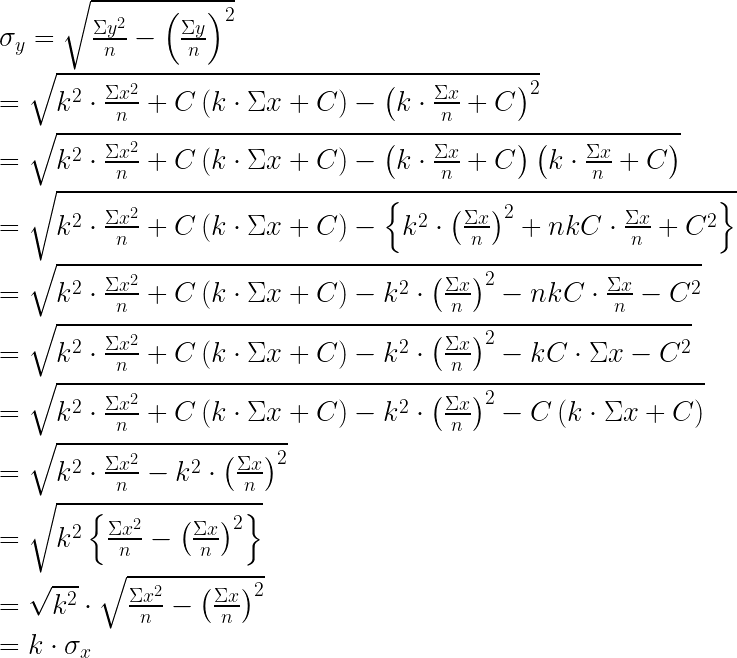 { \sigma }_{ y }=\sqrt { \frac { \Sigma { y }^{ 2 } }{ n } -{ \left( \frac { \Sigma y }{ n } \right) }^{ 2 } } \\ \\ =\sqrt { { k }^{ 2 }\cdot \frac { \Sigma { x }^{ 2 } }{ n } +C\left( k\cdot \Sigma x+C \right) -{ \left( k\cdot \frac { \Sigma x }{ n } +C \right) }^{ 2 } } \\ \\ =\sqrt { { k }^{ 2 }\cdot \frac { \Sigma { x }^{ 2 } }{ n } +C\left( k\cdot \Sigma x+C \right) -\left( k\cdot \frac { \Sigma x }{ n } +C \right) \left( k\cdot \frac { \Sigma x }{ n } +C \right) } \\ \\ =\sqrt { { k }^{ 2 }\cdot \frac { \Sigma { x }^{ 2 } }{ n } +C\left( k\cdot \Sigma x+C \right) -\left\{ { k }^{ 2 }\cdot { \left( \frac { \Sigma x }{ n } \right) }^{ 2 }+nkC\cdot \frac { \Sigma x }{ n } +{ C }^{ 2 } \right\} } \\ \\ =\sqrt { { k }^{ 2 }\cdot \frac { \Sigma { x }^{ 2 } }{ n } +C\left( k\cdot \Sigma x+C \right) -{ k }^{ 2 }\cdot { \left( \frac { \Sigma x }{ n } \right) }^{ 2 }-nkC\cdot \frac { \Sigma x }{ n } -{ C }^{ 2 } } \\ \\ =\sqrt { { k }^{ 2 }\cdot \frac { \Sigma { x }^{ 2 } }{ n } +C\left( k\cdot \Sigma x+C \right) -{ k }^{ 2 }\cdot { \left( \frac { \Sigma x }{ n } \right) }^{ 2 }-kC\cdot \Sigma x-{ C }^{ 2 } } \\ \\ =\sqrt { { k }^{ 2 }\cdot \frac { \Sigma { x }^{ 2 } }{ n } +C\left( k\cdot \Sigma x+C \right) -{ k }^{ 2 }\cdot { \left( \frac { \Sigma x }{ n } \right) }^{ 2 }-C\left( k\cdot \Sigma x+C \right) } \\ \\ =\sqrt { { k }^{ 2 }\cdot \frac { \Sigma { x }^{ 2 } }{ n } -{ k }^{ 2 }\cdot { \left( \frac { \Sigma x }{ n } \right) }^{ 2 } } \\ \\ =\sqrt { { k }^{ 2 }\left\{ \frac { \Sigma { x }^{ 2 } }{ n } -{ \left( \frac { \Sigma x }{ n } \right) }^{ 2 } \right\} } \\ \\ =\sqrt { { k }^{ 2 } } \cdot \sqrt { \frac { \Sigma { x }^{ 2 } }{ n } -{ \left( \frac { \Sigma x }{ n } \right) }^{ 2 } } \\ \\ =k\cdot { \sigma }_{ x }