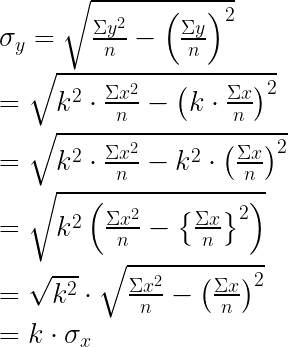 { \sigma }_{ y }=\sqrt { \frac { \Sigma { y }^{ 2 } }{ n } -{ \left( \frac { \Sigma y }{ n } \right) }^{ 2 } } \\ \\ =\sqrt { { k }^{ 2 }\cdot \frac { \Sigma { x }^{ 2 } }{ n } -{ \left( k\cdot \frac { \Sigma x }{ n } \right) }^{ 2 } } \\ \\ =\sqrt { { k }^{ 2 }\cdot \frac { \Sigma { x }^{ 2 } }{ n } -{ k }^{ 2 }\cdot { \left( \frac { \Sigma x }{ n } \right) }^{ 2 } } \\ \\ =\sqrt { { k }^{ 2 }\left( \frac { \Sigma { x }^{ 2 } }{ n } -{ \left\{ \frac { \Sigma x }{ n } \right\} }^{ 2 } \right) } \\ \\ =\sqrt { { k }^{ 2 } } \cdot \sqrt { \frac { \Sigma { x }^{ 2 } }{ n } -{ \left( \frac { \Sigma x }{ n } \right) }^{ 2 } } \\ \\ =k\cdot { \sigma }_{ x }\\
