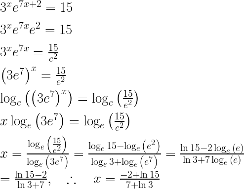 { 3 }^{ x }{ e }^{ 7x+2 }=15\\ \\ { 3 }^{ x }{ e }^{ 7x }{ e }^{ 2 }=15\\ \\ { 3 }^{ x }{ e }^{ 7x }=\frac { 15 }{ { e }^{ 2 } } \\ \\ { \left( 3{ e }^{ 7 } \right) }^{ x }=\frac { 15 }{ { e }^{ 2 } } \\ \\ \log _{ e }{ \left( { \left( 3{ e }^{ 7 } \right) }^{ x } \right) } =\log _{ e }{ \left( \frac { 15 }{ { e }^{ 2 } } \right) } \\ \\ x\log _{ e }{ \left( 3{ e }^{ 7 } \right) } =\log _{ e }{ \left( \frac { 15 }{ { e }^{ 2 } } \right) } \\ \\ x=\frac { \log _{ e }{ \left( \frac { 15 }{ { e }^{ 2 } } \right) } }{ \log _{ e }{ \left( 3{ e }^{ 7 } \right) } } =\frac { \log _{ e }{ 15-\log _{ e }{ \left( { e }^{ 2 } \right) } } }{ \log _{ e }{ 3+\log _{ e }{ \left( { e }^{ 7 } \right) } } } =\frac { \ln { 15-2\log _{ e }{ \left( e \right) } } }{ \ln { 3+7\log _{ e }{ \left( e \right) } } } \\ \\ =\frac { \ln { 15-2 } }{ \ln { 3+7 } } ,\quad \therefore \quad x=\frac { -2+\ln { 15 } }{ 7+\ln { 3 } } \\