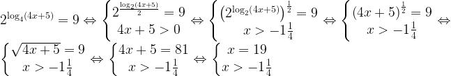 2^{\log _{4}\left ( 4x+5 \right )}=9\Leftrightarrow \left\{\begin{matrix} 2^\frac{{\log _{2}\left ( 4x+5 \right )}}{2}=9\\  4x+5> 0 \end{matrix}\right.\Leftrightarrow \left\{\begin{matrix} \left (2^{\log _{2}\left ( 4x+5 \right )}  \right )^{\frac{1}{2}}=9\\  x> -1\frac{1}{4} \end{matrix}\right.\Leftrightarrow \left\{\begin{matrix} \left ( 4x+5 \right )^{\frac{1}{2}}=9\\  x> -1\frac{1}{4} \end{matrix}\right.\Leftrightarrow  \left\{\begin{matrix} \sqrt{4x+5}=9\\  x> -1\frac{1}{4} \end{matrix}\right.\Leftrightarrow \left\{\begin{matrix} 4x+5=81\\  x> -1\frac{1}{4} \end{matrix}\right.\Leftrightarrow \left\{\begin{matrix} x=19\\  x> -1\frac{1}{4} \end{matrix}\right.