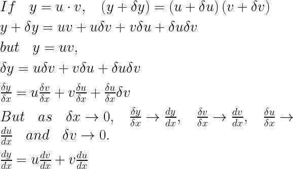 If\quad y=u\cdot v,\quad \left( y+\delta y \right) =\left( u+\delta u \right) \left( v+\delta v \right) \\ \\ y+\delta y=uv+u\delta v+v\delta u+\delta u\delta v\\ \\ but\quad y=uv,\\ \\ \delta y=u\delta v+v\delta u+\delta u\delta v\\ \\ \frac { \delta y }{ \delta x } =u\frac { \delta v }{ \delta x } +v\frac { \delta u }{ \delta x } +\frac { \delta u }{ \delta x } \delta v\\ \\ But\quad as\quad \delta x\rightarrow 0,\quad \frac { \delta y }{ \delta x } \rightarrow \frac { dy }{ dx } ,\quad \frac { \delta v }{ \delta x } \rightarrow \frac { dv }{ dx } ,\quad \frac { \delta u }{ \delta x } \rightarrow \frac { du }{ dx } \quad and\quad \delta v\rightarrow 0.\\ \\ \frac { dy }{ dx } =u\frac { dv }{ dx } +v\frac { du }{ dx }