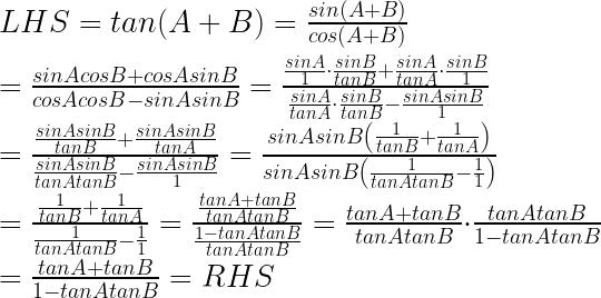 LHS=tan(A+B)=\frac { sin(A+B) }{ cos(A+B) } \\ \\ =\frac { sinAcosB+cosAsinB }{ cosAcosB-sinAsinB } =\frac { \frac { sinA }{ 1 } \cdot \frac { sinB }{ tanB } +\frac { sinA }{ tanA } \cdot \frac { sinB }{ 1 } }{ \frac { sinA }{ tanA } \cdot \frac { sinB }{ tanB } -\frac { sinAsinB }{ 1 } } \\ \\ =\frac { \frac { sinAsinB }{ tanB } +\frac { sinAsinB }{ tanA } }{ \frac { sinAsinB }{ tanAtanB } -\frac { sinAsinB }{ 1 } } =\frac { sinAsinB\left( \frac { 1 }{ tanB } +\frac { 1 }{ tanA } \right) }{ sinAsinB\left( \frac { 1 }{ tanAtanB } -\frac { 1 }{ 1 } \right) } \\ \\ =\frac { \frac { 1 }{ tanB } +\frac { 1 }{ tanA } }{ \frac { 1 }{ tanAtanB } -\frac { 1 }{ 1 } } =\frac { \frac { tanA+tanB }{ tanAtanB } }{ \frac { 1-tanAtanB }{ tanAtanB } } =\frac { tanA+tanB }{ tanAtanB } \cdot \frac { tanAtanB }{ 1-tanAtanB } \\ \\ =\frac { tanA+tanB }{ 1-tanAtanB } =RHS