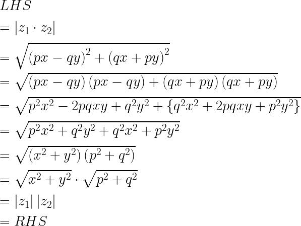 LHS\ \ =\left| { z }_{ 1 }\cdot { z }_{ 2 } \right| \ \ =\sqrt { { \left( px-qy \right) }^{ 2 }+{ \left( qx+py \right) }^{ 2 } } \ \ =\sqrt { \left( px-qy \right) \left( px-qy \right) +\left( qx+py \right) \left( qx+py \right) } \ \ =\sqrt { { p }^{ 2 }{ x }^{ 2 }-2pqxy+{ q }^{ 2 }{ y }^{ 2 }+\left\{ { q }^{ 2 }{ x }^{ 2 }+2pqxy+{ p }^{ 2 }{ y }^{ 2 } \right\} } \ \ =\sqrt { { p }^{ 2 }{ x }^{ 2 }+{ q }^{ 2 }{ y }^{ 2 }+{ q }^{ 2 }{ x }^{ 2 }+{ p }^{ 2 }{ y }^{ 2 } } \ \ =\sqrt { \left( { x }^{ 2 }+{ y }^{ 2 } \right) \left( { p }^{ 2 }+{ q }^{ 2 } \right) } \ \ =\sqrt { { x }^{ 2 }+{ y }^{ 2 } } \cdot \sqrt { { p }^{ 2 }+{ q }^{ 2 } } \ \ =\left| { z }_{ 1 } \right| \left| { z }_{ 2 } \right| \ \ =RHS