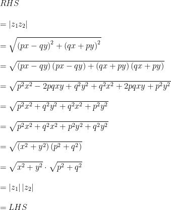RHS\\ \\ =\left| { z }_{ 1 }{ z }_{ 2 } \right| \\ \\ =\sqrt { { \left( px-qy \right) }^{ 2 }+{ \left( qx+py \right) }^{ 2 } } \\ \\ =\sqrt { \left( px-qy \right) \left( px-qy \right) +\left( qx+py \right) \left( qx+py \right) } \\ \\ =\sqrt { { p }^{ 2 }{ x }^{ 2 }-2pqxy+{ q }^{ 2 }{ y }^{ 2 }+{ q }^{ 2 }{ x }^{ 2 }+2pqxy+{ p }^{ 2 }{ y }^{ 2 } } \\ \\ =\sqrt { { p }^{ 2 }{ x }^{ 2 }+{ q }^{ 2 }{ y }^{ 2 }+{ q }^{ 2 }{ x }^{ 2 }+{ p }^{ 2 }{ y }^{ 2 } } \\ \\ =\sqrt { { p }^{ 2 }{ x }^{ 2 }+{ q }^{ 2 }{ x }^{ 2 }+{ p }^{ 2 }{ y }^{ 2 }+{ q }^{ 2 }{ y }^{ 2 } } \\ \\ =\sqrt { \left( { x }^{ 2 }+{ y }^{ 2 } \right) \left( { p }^{ 2 }+{ q }^{ 2 } \right) } \\ \\ =\sqrt { { x }^{ 2 }+{ y }^{ 2 } } \cdot \sqrt { { p }^{ 2 }+{ q }^{ 2 } } \\ \\ =\left| { z }_{ 1 } \right| { \left| { z }_{ 2 } \right| }\\ \\ =LHS