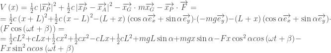 V\left ( x \right )=\frac{1}{2} c\left | \overrightarrow{x_P} \right |^2 + \frac{1}{2} c\left | \overrightarrow{x_P} - \overrightarrow{x_A} \right |^2 - \overrightarrow{x_G}\cdot m \overrightarrow{x_G}-\overrightarrow{x_P}\cdot \overrightarrow{F}=\\=\frac{1}{2} c\left ( x+L \right )^2 + \frac{1}{2}c\left ( x-L \right )^2- \left ( L+x \right )\left ( \cos \alpha \overrightarrow{e_x} + \sin \alpha \overrightarrow{e_y} \right ) \cdot \left ( -mg \overrightarrow{e_y}\right )-\left ( L+x \right )\left ( \cos \alpha \overrightarrow{e_x} + \sin \alpha \overrightarrow{e_y} \right )\cdot \left ( F \cos\left ( \omega t+\beta \right ) \right )=\\=\frac{1}{2} cL^2+cLx+\frac{1}{2} cx^2+\frac{1}{2} cx^2-cLx+\frac{1}{2} cL^2+mgL\sin \alpha+mgx\sin \alpha-Fx \cos^2 \alpha cos \left ( \omega t +\beta \right ) -Fx \sin^2 \alpha cos \left ( \omega t +\beta \right )