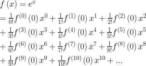 f\left( x \right) ={ e }^{ x }\\ \\ =\frac { 1 }{ 0! } { f }^{ \left( 0 \right) }\left( 0 \right) { x }^{ 0 }+\frac { 1 }{ 1! } { f }^{ \left( 1 \right) }\left( 0 \right) { x }^{ 1 }+\frac { 1 }{ 2! } { f }^{ \left( 2 \right) }\left( 0 \right) { x }^{ 2 }\\ \\ +\frac { 1 }{ 3! } { f }^{ \left( 3 \right) }\left( 0 \right) { x }^{ 3 }+\frac { 1 }{ 4! } { f }^{ \left( 4 \right) }\left( 0 \right) { x }^{ 4 }+\frac { 1 }{ 5! } { f }^{ \left( 5 \right) }\left( 0 \right) { x }^{ 5 }\\ \\ +\frac { 1 }{ 6! } { f }^{ \left( 6 \right) }\left( 0 \right) { x }^{ 6 }+\frac { 1 }{ 7! } f^{ \left( 7 \right) }\left( 0 \right) { x }^{ 7 }+\frac { 1 }{ 8! } { f }^{ \left( 8 \right) }\left( 0 \right) { x }^{ 8 }\\ \\ +\frac { 1 }{ 9! } { f }^{ \left( 9 \right) }\left( 0 \right) { x }^{ 9 }+\frac { 1 }{ 10! } { f }^{ \left( 10 \right) }\left( 0 \right) { x }^{ 10 }+...