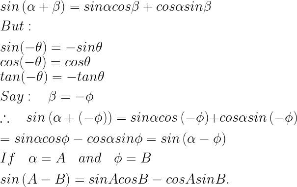 sin\left( \alpha +\beta \right) =sin\alpha cos\beta +cos\alpha sin\beta \\ \\ But:\quad \\ \\ sin(-\theta )=-sin\theta \\ cos(-\theta )=cos\theta \\ tan(-\theta )=-tan\theta \\ \\ Say:\quad \beta =-\phi \\ \\ \therefore \quad sin\left( \alpha +\left( -\phi \right) \right) =sin\alpha cos\left( -\phi \right) +cos\alpha sin\left( -\phi \right) \\ \\ =sin\alpha cos\phi -cos\alpha sin\phi =sin\left( \alpha -\phi \right) \\ \\ If\quad \alpha =A\quad and\quad \phi =B\\ \\ sin\left( A-B \right) =sinAcosB-cosAsinB.