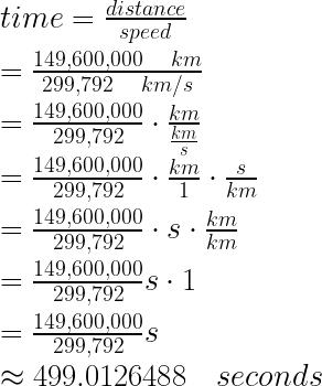time=\frac { distance }{ speed } \\ \\ =\frac { 149,600,000\quad km }{ 299,792\quad km/s } \\ \\ =\frac { 149,600,000 }{ 299,792 } \cdot \frac { km }{ \frac { km }{ s } } \\ \\ =\frac { 149,600,000 }{ 299,792 } \cdot \frac { km }{ 1 } \cdot \frac { s }{ km } \\ \\ =\frac { 149,600,000 }{ 299,792 } \cdot s\cdot \frac { km }{ km } \\ \\ =\frac { 149,600,000 }{ 299,792 } s\cdot 1\\ \\ =\frac { 149,600,000 }{ 299,792 } s\\ \\ \approx 499.0126488\quad seconds