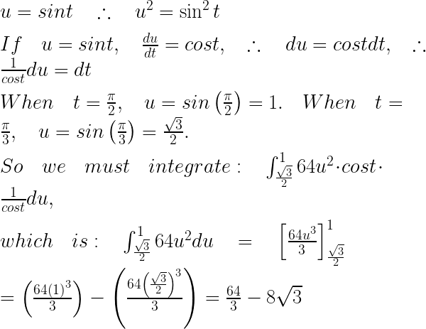 u=sint\quad \therefore \quad { u }^{ 2 }=\sin ^{ 2 }{ t } \\ \\ If\quad u=sint,\quad \frac { du }{ dt } =cost,\quad \therefore \quad du=costdt,\quad \therefore \quad \frac { 1 }{ cost } du=dt\\ \\ When\quad t=\frac { \pi }{ 2 } ,\quad u=sin\left( \frac { \pi }{ 2 } \right) =1.\quad When\quad t=\frac { \pi }{ 3 } ,\quad u=sin\left( \frac { \pi }{ 3 } \right) =\frac { \sqrt { 3 } }{ 2 } .\\ \\ So\quad we\quad must\quad integrate:\quad \int _{ \frac { \sqrt { 3 } }{ 2 } }^{ 1 }{ 64{ u }^{ 2 } } \cdot cost\cdot \frac { 1 }{ cost } du,\\ \\ which\quad is:\quad \int _{ \frac { \sqrt { 3 } }{ 2 } }^{ 1 }{ 64{ u }^{ 2 } } du\quad =\quad { \left[ \frac { 64{ u }^{ 3 } }{ 3 } \right] }_{ \frac { \sqrt { 3 } }{ 2 } }^{ 1 }\\ \\ =\left( \frac { 64{ \left( 1 \right) }^{ 3 } }{ 3 } \right) -\left( \frac { 64{ \left( \frac { \sqrt { 3 } }{ 2 } \right) }^{ 3 } }{ 3 } \right) =\frac { 64 }{ 3 } -8\sqrt { 3 }