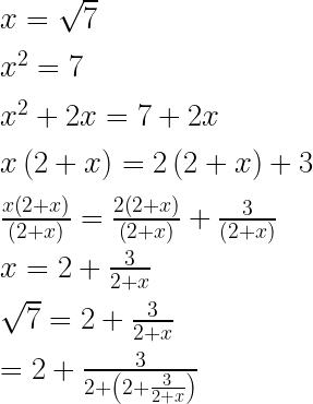 x=\sqrt { 7 } \\ \\ { x }^{ 2 }=7\\ \\ { x }^{ 2 }+2x=7+2x\\ \\ x\left( 2+x \right) =2\left( 2+x \right) +3\\ \\ \frac { x\left( 2+x \right) }{ \left( 2+x \right) } =\frac { 2\left( 2+x \right) }{ \left( 2+x \right) } +\frac { 3 }{ \left( 2+x \right) } \\ \\ x=2+\frac { 3 }{ 2+x } \\ \\ \sqrt { 7 } =2+\frac { 3 }{ 2+x } \\ \\ =2+\frac { 3 }{ 2+\left( 2+\frac { 3 }{ 2+x } \right) }