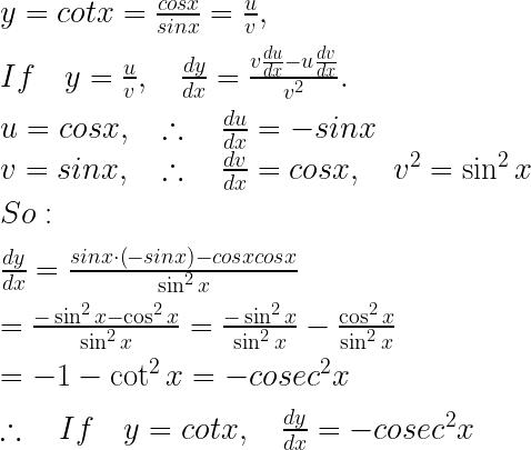 y=cotx=\frac { cosx }{ sinx } =\frac { u }{ v } ,\\ \\ If\quad y=\frac { u }{ v } ,\quad \frac { dy }{ dx } =\frac { v\frac { du }{ dx } -u\frac { dv }{ dx } }{ { v }^{ 2 } } .\\ \\ u=cosx,\quad \therefore \quad \frac { du }{ dx } =-sinx\\ v=sinx,\quad \therefore \quad \frac { dv }{ dx } =cosx,\quad { v }^{ 2 }=\sin ^{ 2 }{ x } \\ \\ So:\\ \\ \frac { dy }{ dx } =\frac { sinx\cdot \left( -sinx \right) -cosxcosx }{ \sin ^{ 2 }{ x } } \\ \\ =\frac { -\sin ^{ 2 }{ x } -\cos ^{ 2 }{ x } }{ \sin ^{ 2 }{ x } } =\frac { -\sin ^{ 2 }{ x } }{ \sin ^{ 2 }{ x } } -\frac { \cos ^{ 2 }{ x } }{ \sin ^{ 2 }{ x } } \\ \\ =-1-\cot ^{ 2 }{ x } =-{ cosec }^{ 2 }x\\ \\ \therefore \quad If\quad y=cotx,\quad \frac { dy }{ dx } =-{ cosec }^{ 2 }x\\ \\ \\